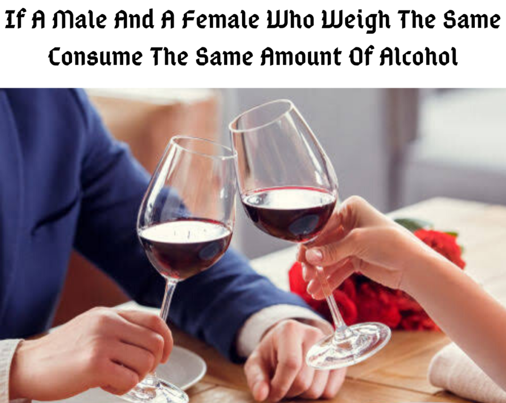 If A Male And A Female Who Weigh The Same Consume The Same Amount Of Alcohol